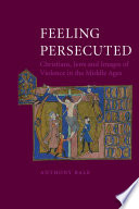 Feeling Persecuted  : Christians, Jews and Images of Violence in the Middle Ages