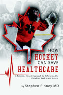 How Hockey Can Save Healthcare  A Principle Based Approach to Reforming the Canadian Healthcare System