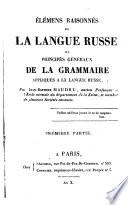 Élémens raisonnés de la langue russe, ou, Principes généraux de la grammaire appliqués a la langue russe