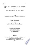 """Oil for Creaking Hinges; or help and comfort for hard times. By the author of """"Toiling in Rowing"""" ... With introduction by ... C. D. Bell"""