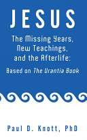 JESUS – THE MISSING YEARS, NEW TEACHINGS & THE AFTERLIFE: BASED ON THE URANTIA BOOK [Pdf/ePub] eBook