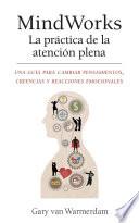MindWorks La práctica de la atención plena  : Una guía para cambiar pensamientos, creencias y reacciones emocionales