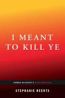 I Meant to Kill Ye