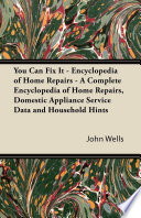 You Can Fix It   Encyclopedia of Home Repairs   A Complete Encyclopedia of Home Repairs  Domestic Appliance Service Data and Household Hints