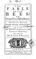 The Fable of the Bees: Or, Private Vices, Publick Benefits. As Also an Essay on Charity and Charity-schools. And a Search Into the Nature of Society [part 1.](-2.) - The Second Edition, Enlarged with Many Additions