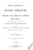A critical dictionary of English literature and British and American authors   living and deceased   from the earliest accounts to the middle of the nineteenth century  2