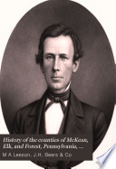 """""""History of the Counties of McKean, Elk, and Forest, Pennsylvania, with Biographical Selections: Including Their Early Settlement and Development; a Description of the Historic and Interesting Localities: Sketches of Their Cities, Towns and Villages... Biographies of Representative Citizens: Outline History of Pennsylvania; Statistics..."""" by Michael A. Leeson, J.H. Beers & Co"""
