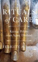 Rituals of Care : Karmic Politics in an Aging Thailand / Felicity Aulino