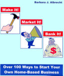 Make it! Market it! Bank it! Over 100 Ways to Start Your Own Home-Based Business