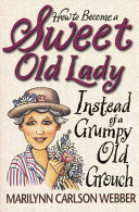 Free Download How to Become a Sweet Old Lady Instead of a Grumpy Old Grouch Book