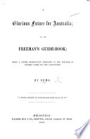 A Glorious Future For Australia Or The Freeman S Guide Book Being A Letter Dedicated To The Electors Of Victoria Under Its New Constitution By Nemo