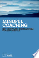 """Mindful Coaching: How Mindfulness can Transform Coaching Practice"" by Liz Hall"