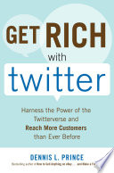 Get Rich with Twitter  Harness the Power of the Twitterverse and Reach More Customers than Ever Before