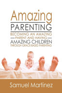 Amazing Parenting  Becoming An Amazing Parent and Having Amazing Children Through Grace Based Parenting Book