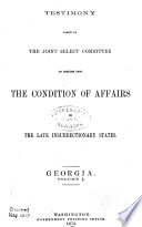 Report of the Joint Select Committee to Inquire Into the Condition of Affairs in the Late Insurrectionary States  Made to the Two Houses of Congress February 19  1872  Testimony  Georgia