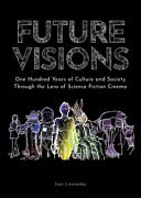 Future Visions  One Hundred Years of Culture and Society Through the Lens of Science Fiction Cinema