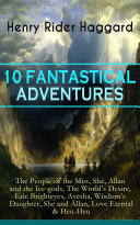 10 FANTASTICAL ADVENTURES: The People of the Mist, She, Allan and the Ice-gods, The World's Desire, Eric Brighteyes, Ayesha, Wisdom's Daughter, She and Allan, Love Eternal & Heu-Heu ebook