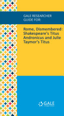 Gale Researcher Guide for: Rome, Dismembered: Shakespeare's Titus Andronicus and Julie Taymor's Titus Book