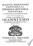 J. H. Zanichelli Opuscula botanica posthuma. Iter primum per Istriam et insulas adjacentes. Secundum Montis Caballi, ibique stirpium nascentium descriptio. Tertium stirpium in Monte Vettarum agri Feltrini sponte nascentium descriptio. Quartum plantarum Montis Summani agri Vicentini descriptio. Quintum per Montes Euganeos. J. J. filio in lucem edita, etc