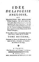Idée de la poésie angloise, ou Traduction des meilleurs poètes anglois, qui n'ont point encore paru dans notre langue, avec un jugement sur leurs ouvrages, & une comparaison de leurs poésies avec celles des auteurs anciens & modernes, & un grand nombre d'anecdotes & de notes critiques