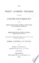 Select academic speaker; containing a large number of new and appropriate pieces, for prose declamation, poetical recitation, and dramatic readings. Carefully selected from the best authors, American, English, and continental...