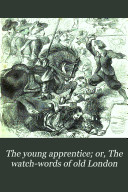 The young apprentice  or  The watch words of old London