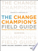 The Change Champion's Field Guide  : Strategies and Tools for Leading Change in Your Organization