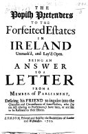 XI    XII  Will  III  c  2  The Popish Pretenders to the Forfeited Estates in Ireland unmask d  and lay d open  Being an Answer to a Letter from a Member of Parliament  desiring his friend to inquire into the character and circumstances of some persons  who  by the Act relating to Forfeitures  have been  or are like to be restored to their Estates