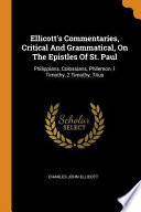 Ellicott's Commentaries, Critical and Grammatical, on the Epistles of St. Paul: Philippians, Colossians, Philemon, 1 Timothy, 2 Timothy, Titus