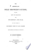 The American Silk Grower s Guide  or  the art of raising the mulberry and silk on the system of successive crops in each season