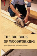 The Big Book Of Woodworking  A Total Beginners Guide With Tips And Techinques