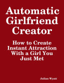Automatic Girlfriend Creator: How to Create Instant Attraction With a Girl You Just Met