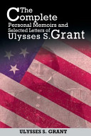 The Complete Personal Memoirs and Selected Letters of Ulysses S. Grant