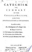 A Catechism Or Summary Of The Christian Religion For The Instruction Of Children To Which Is Added An Abridgement Of A Larger One In Three Parts Etc