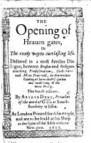 """The Opening of Heauen Gates, Or The Ready Way to Euerlasting Life. Deliured in a Most Familiar Dialogue, Between Reason and Religion, Touching Prædestination, Gods-word and Mans Free-will, to the Vnderstanding of the Weakest Capacitie and Confirming of the More Strong. The Fourth Edition. [With """"A Prayer Taken Out of the Fountaine of Holy Scripture, Very Comfortable for Euery Perticular Person.""""]"""