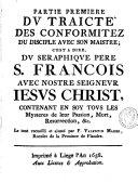 Traicté des conformitez du disciple avec son maistre; c'est à dire, du sérahique père S. François avec nostre seigneur Jesus Christ, contenant en soy tovs les mysteres de leur passion, mort, resurrection, & c