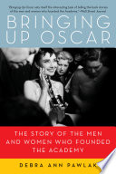 Bringing Up Oscar The Story Of The Men And Women Who Founded The Academy