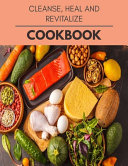 Cleanse  Heal And Revitalize Cookbook