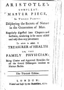Aristotle s compleat master piece  in three parts  displaying the secrets of nature in the generation of man     To which is added  A treasurer of health or  The family physician     The thirtieth edition
