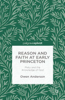 Reason and Faith at Early Princeton  Piety and the Knowledge of God