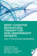 """""""Brief Cognitive Behavioural Therapy for Non-Underweight Patients: CBT-T for Eating Disorders"""" by Glenn Waller, Hannah Turner, Madeleine Tatham, Victoria A Mountford, Tracey D Wade"""