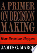 """""""Primer on Decision Making: How Decisions Happen"""" by James G. March"""