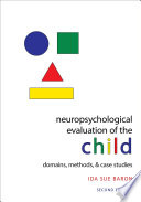 """Neuropsychological Evaluation of the Child: Domains, Methods, and Case Studies"" by Ida Sue Baron"