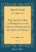 The Artist s Way of Working in the Various Handicrafts and Arts of Design  Vol  2  Classic Reprint