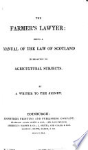 The Farmer S Lawyer Being A Manual Of The Law Of Scotland In Relation To Agricultural Subjects By A Writer To The Signet