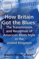 How Britain Got the Blues  The Transmission and Reception of American Blues Style in the United Kingdom