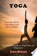 Yoga for Beginners  : A Complete Guide on Yoga Poses for Beginners