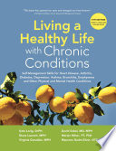 """Living a Healthy Life with Chronic Conditions: Self-Management Skills for Heart Disease, Arthritis, Diabetes, Depression, Asthma, Bronchitis, Emphysema and Other Physical and Mental Health Conditions"" by Kate Lorig, DrPH, Diana Laurent, MPH, Virgina Gonzalez, MPH, David Sobel, MD, MPH, Marion Minor, PT, PhD, Maureen Gecht-Silver OTD, MPH"