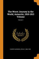 The Worst Journey in the World, Antarctic, 1910-1913 Volume;