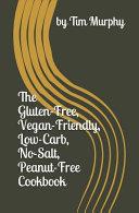 The Gluten-Free, Vegan-Friendly, Low-Carb, No Salt, Peanut-Free Cookbook